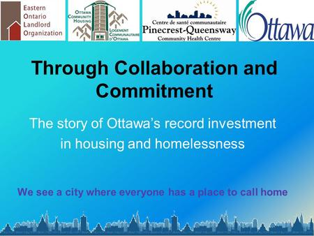 Through Collaboration and Commitment The story of Ottawa's record investment in housing and homelessness We see a city where everyone has a place to call.