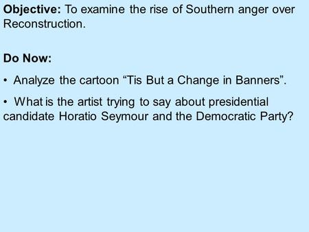 Objective: To examine the rise of Southern anger over Reconstruction.