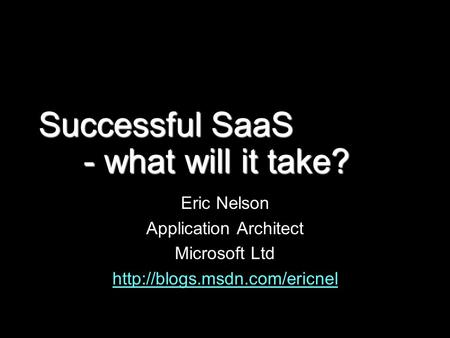 Successful SaaS - what will it take? Eric Nelson Application Architect Microsoft Ltd