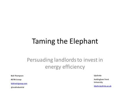Taming the Elephant Persuading landlords to invest in energy efficiency Bob Thompson RETRI Qiulin Ke Nottingham.