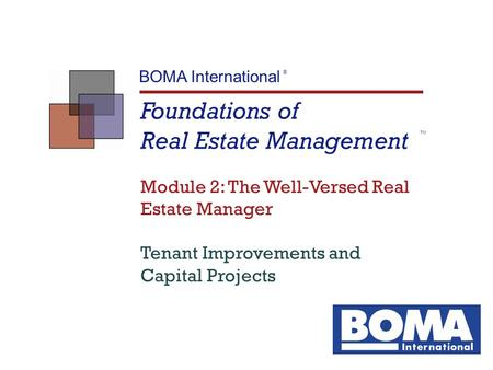 Foundations of Real Estate Management TM BOMA International ® Module 2: The Well-Versed Real Estate Manager Tenant Improvements and Capital Projects.