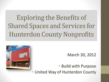 Exploring the Benefits of Shared Spaces and Services for Hunterdon County Nonprofits March 30, 2012 Build with Purpose United Way of Hunterdon County.