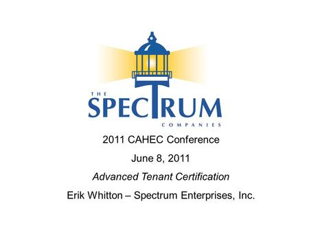 2011 CAHEC Conference June 8, 2011 Advanced Tenant Certification Erik Whitton – Spectrum Enterprises, Inc.