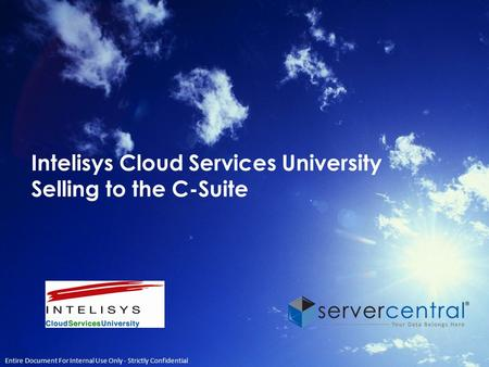 Intelisys Cloud Services University Selling to the C-Suite Entire Document For Internal Use Only - Strictly Confidential.
