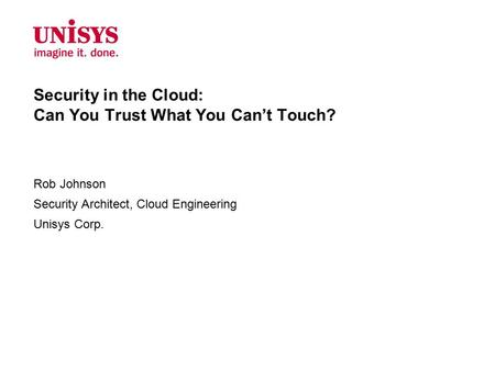 Security in the Cloud: Can You Trust What You Can't Touch? Rob Johnson Security Architect, Cloud Engineering Unisys Corp.
