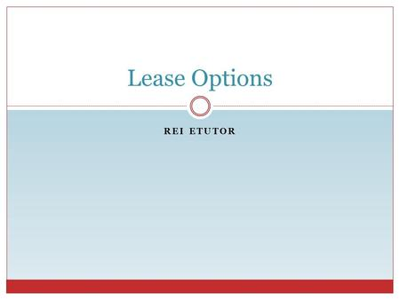 REI ETUTOR Lease Options. Lease Option Contracts REI eTutor What is a Lease Option Contract? A contract to lease a property + An option to purchase the.