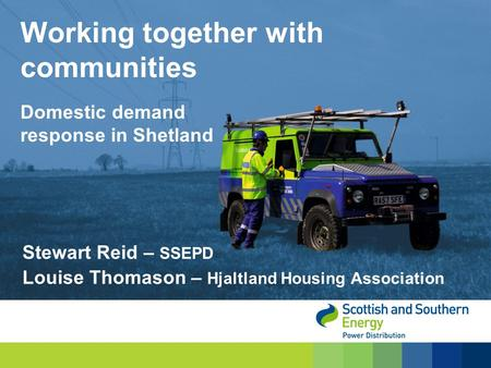 Stewart Reid – SSEPD Louise Thomason – Hjaltland Housing Association Working together with communities Domestic demand response in Shetland.