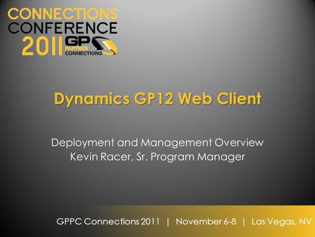 GPPC Connections 2011 | November 6-8 | Las Vegas, NV Dynamics GP12 Web Client Deployment and Management Overview Kevin Racer, Sr. Program Manager.