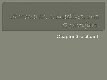 Chapter 3 section 1.  A statement Is a declarative sentence that is either true or false. (using lower case letters p, q, r …) 2 Types of statement 
