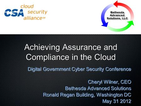 Achieving Assurance and Compliance in the Cloud Digital Government Cyber Security Conference Cheryl Wilner, CEO Bethesda Advanced Solutions Ronald Regan.