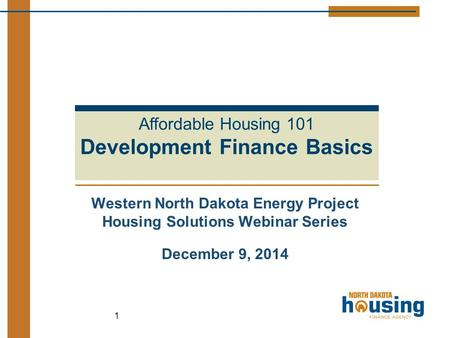 Western North Dakota Energy Project Housing Solutions Webinar Series December 9, 2014 1 Affordable Housing 101 Development Finance Basics.