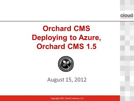 Orchard CMS Deploying to Azure, Orchard CMS 1.5 August 15, 2012 Copyright 2012 Cloud Construct, LLC.