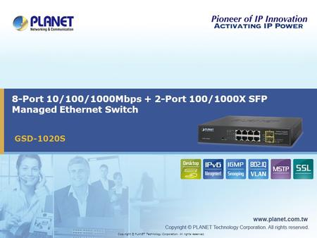 Copyright © PLANET Technology Corporation. All rights reserved. 8-Port 10/100/1000Mbps + 2-Port 100/1000X SFP Managed Ethernet Switch GSD-1020S.
