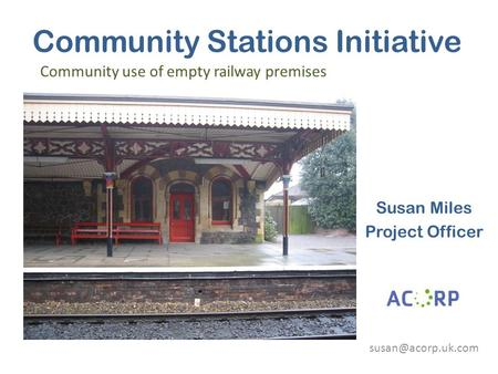 Community Stations Initiative Susan Miles Project Officer Community use of empty railway premises.