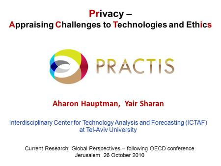 Privacy – Appraising Challenges to Technologies and Ethics Aharon Hauptman, Yair Sharan Interdisciplinary Center for Technology Analysis and Forecasting.