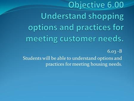 6.03 -B Students will be able to understand options and practices for meeting housing needs.