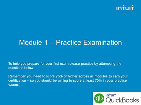 Module 1 – Practice Examination To help you prepare for your first exam please practice by attempting the questions below. Remember you need to score 75%