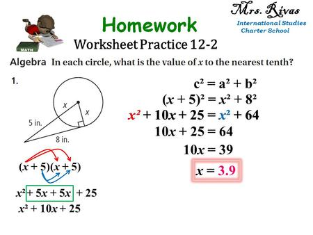 Worksheet Practice 12-2 Mrs. Rivas International Studies Charter School c² = a² + b² (x + 5)² = x² + 8² (x + 5)(x + 5) + 25+ 5x x²x² x² + 10x + 25 x² +
