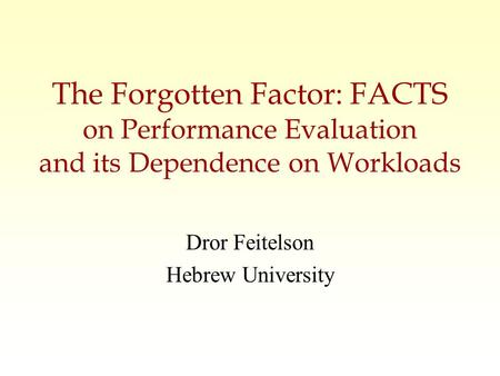 The Forgotten Factor: FACTS on Performance Evaluation and its Dependence on Workloads Dror Feitelson Hebrew University.