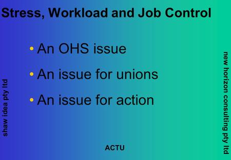 Shaw idea pty ltd new horizon consulting pty ltd ACTU Stress, Workload and Job Control An OHS issue An issue for unions An issue for action.