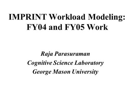 IMPRINT Workload Modeling: FY04 and FY05 Work Raja Parasuraman Cognitive Science Laboratory George Mason University.