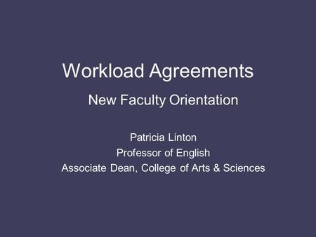 Workload Agreements New Faculty Orientation Patricia Linton Professor of English Associate Dean, College of Arts & Sciences.