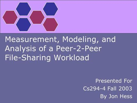 Measurement, Modeling, and Analysis of a Peer-2-Peer File-Sharing Workload Presented For Cs294-4 Fall 2003 By Jon Hess.