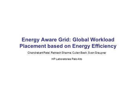 Chandrakant Patel, Ratnesh Sharma, Cullen Bash, Sven Graupner HP Laboratories Palo Alto Energy Aware Grid: Global Workload Placement based on Energy Efficiency.