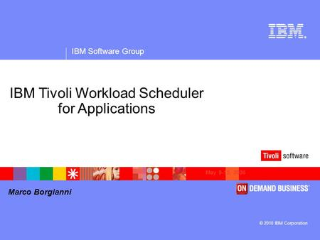 ® IBM Software Group © 2010 IBM Corporation Marco Borgianni May 9-12, 2006 IBM Tivoli Workload Scheduler for Applications.