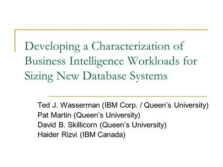 Developing a Characterization of Business Intelligence Workloads for Sizing New Database Systems Ted J. Wasserman (IBM Corp. / Queen's University) Pat.