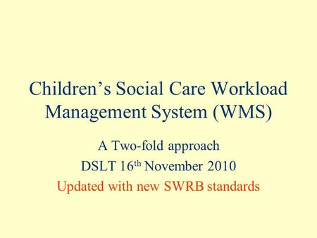 Children's Social Care Workload Management System (WMS) A Two-fold approach DSLT 16 th November 2010 Updated with new SWRB standards.