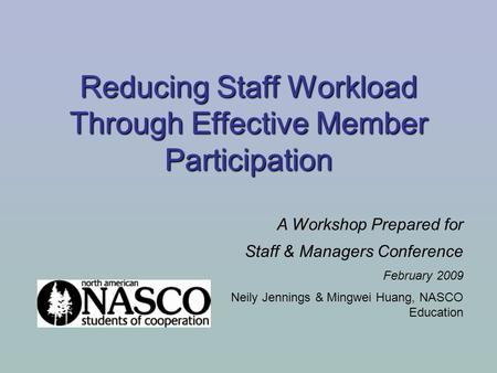 Reducing Staff Workload Through Effective Member Participation A Workshop Prepared for Staff & Managers Conference February 2009 Neily Jennings & Mingwei.