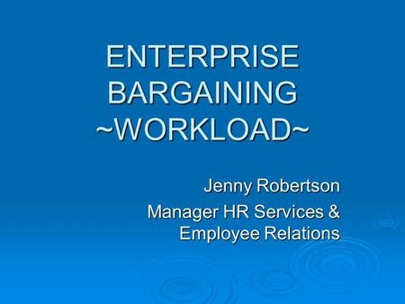 ENTERPRISE BARGAINING ~WORKLOAD~ Jenny Robertson Manager HR Services & Employee Relations.