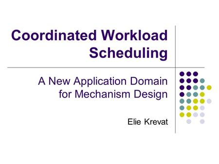 Coordinated Workload Scheduling A New Application Domain for Mechanism Design Elie Krevat.