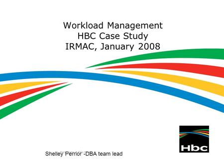 Enter Date in Title Master Workload Management HBC Case Study IRMAC, January 2008 Shelley Perrior -DBA team lead.