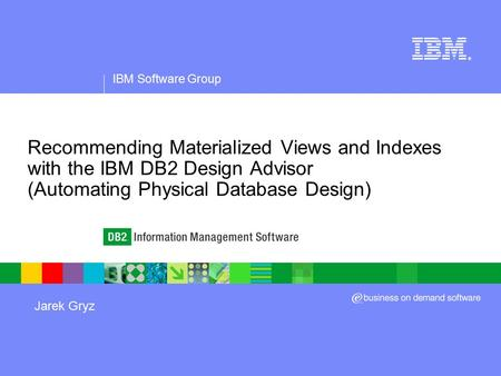 IBM Software Group ® Recommending Materialized Views and Indexes with the IBM DB2 Design Advisor (Automating Physical Database Design) Jarek Gryz.