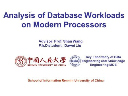 Analysis of Database Workloads on Modern Processors Advisor: Prof. Shan Wang P.h.D student: Dawei Liu Key Laboratory of Data Engineering and Knowledge.