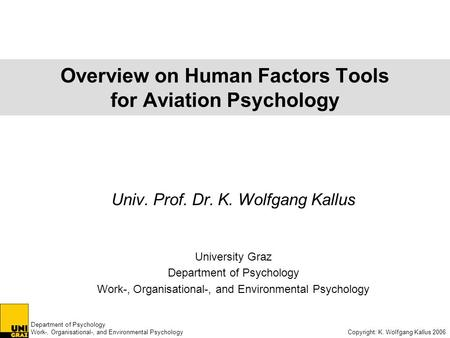 Department of Psychology Work-, Organisational-, and Environmental Psychology Copyright: K. Wolfgang Kallus 2006 Overview on Human Factors Tools for Aviation.