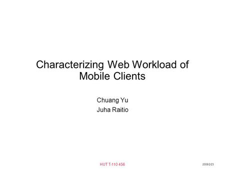2005/2/23 HUT T-110.456 Characterizing Web Workload of Mobile Clients Chuang Yu Juha Raitio.