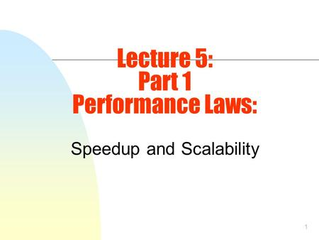 1 Lecture 5: Part 1 Performance Laws: Speedup and Scalability.