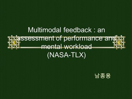 Multimodal feedback : an assessment of performance and mental workload (NASA-TLX) 남종용.