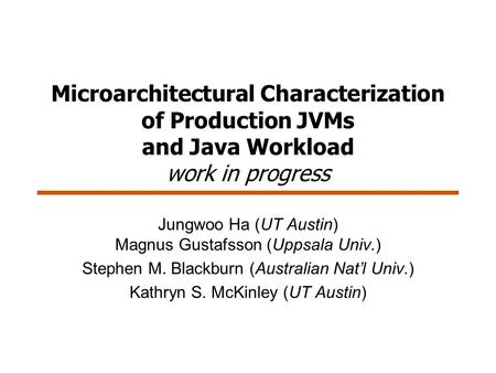 Microarchitectural Characterization of Production JVMs and Java Workload work in progress Jungwoo Ha (UT Austin) Magnus Gustafsson (Uppsala Univ.) Stephen.