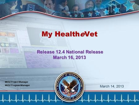 1 My HealtheVet Release 12.4 National Release March 16, 2013 March 14, 2013 MHV Project Manager MHV Program Manager.
