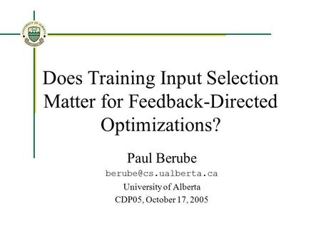 Does Training Input Selection Matter for Feedback-Directed Optimizations? Paul Berube University of Alberta CDP05, October 17, 2005.