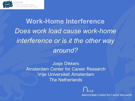 ∩ CCR Amsterdam Center for Career Research Josje Dikkers Amsterdam Center for Career Research Vrije Universiteit Amsterdam The Netherlands Work-Home Interference.