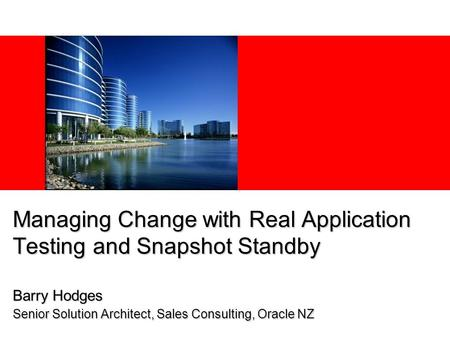 Managing Change with Real Application Testing and Snapshot Standby Barry Hodges Senior Solution Architect, Sales Consulting, Oracle NZ.