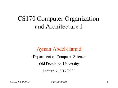 Lecture 7: 9/17/2002CS170 Fall 20021 CS170 Computer Organization and Architecture I Ayman Abdel-Hamid Department of Computer Science Old Dominion University.