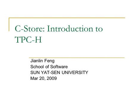 C-Store: Introduction to TPC-H Jianlin Feng School of Software SUN YAT-SEN UNIVERSITY Mar 20, 2009.