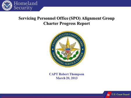 U.S. Coast Guard Servicing Personnel Office (SPO) Alignment Group Charter Progress Report CAPT Robert Thompson March 20, 2013.