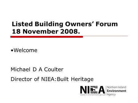 Listed Building Owners' Forum 18 November 2008. Welcome Michael D A Coulter Director of NIEA:Built Heritage.